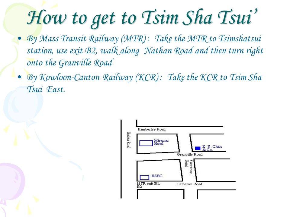 How to get to Tsim Sha Tsui' By Mass Transit Railway (MTR) : Take the MTR to Tsimshatsui station, use exit B2, walk along Nathan Road and then turn right onto the Granville Road By Kowloon-Canton Railway (KCR) : Take the KCR to Tsim Sha Tsui East.