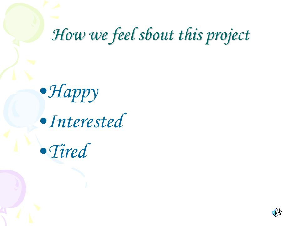 How we feel sbout this project Happy Interested Tired