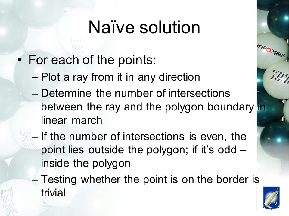 Naïve solution For each of the points: –Plot a ray from it in any direction –Determine the number of intersections between the ray and the polygon bou