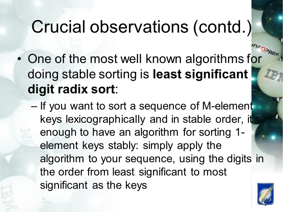 Crucial observations (contd.) One of the most well known algorithms for doing stable sorting is least significant digit radix sort: –If you want to sort a sequence of M-element keys lexicographically and in stable order, it's enough to have an algorithm for sorting 1- element keys stably: simply apply the algorithm to your sequence, using the digits in the order from least significant to most significant as the keys