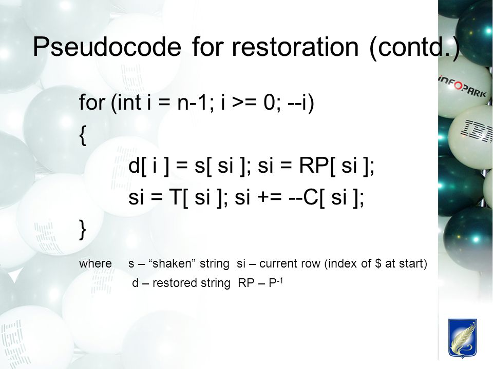 Pseudocode for restoration (contd.) for (int i = n-1; i >= 0; --i) { d[ i ] = s[ si ]; si = RP[ si ]; si = T[ si ]; si += --C[ si ]; } wheres – shaken string si – current row (index of $ at start) d – restored string RP – P -1