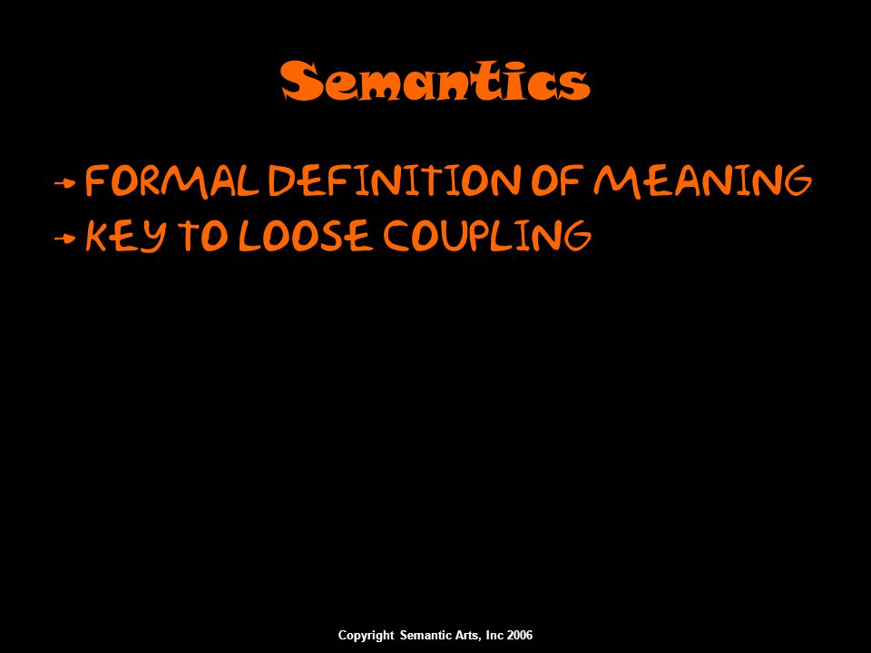 Copyright Semantic Arts, Inc 2006 Semantics Formal Definition of meaning Key to Loose coupling
