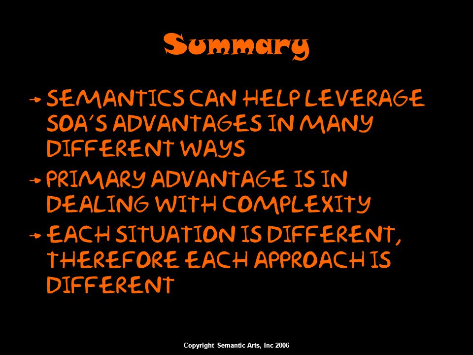 Summary Semantics can help leverage SOA's advantages in many different ways Primary advantage is in dealing with complexity Each situation is differen