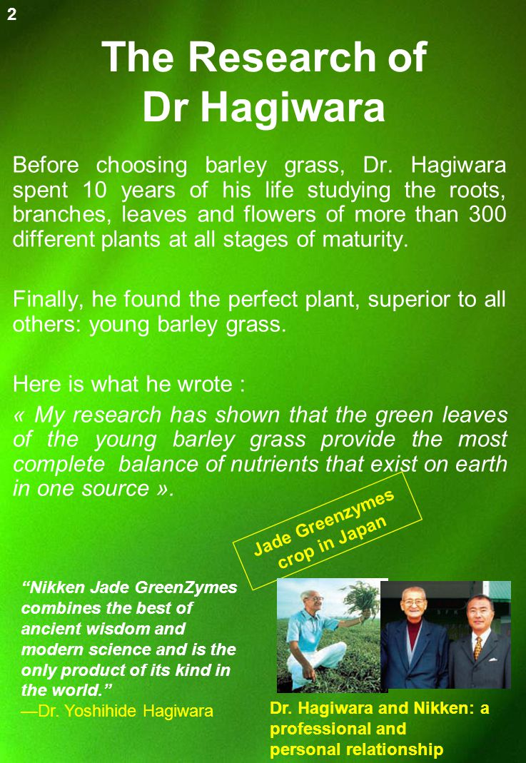 The Research of Dr Hagiwara Before choosing barley grass, Dr. Hagiwara spent 10 years of his life studying the roots, branches, leaves and flowers of