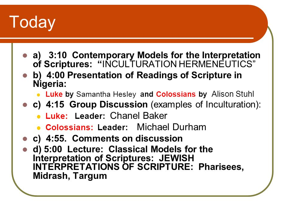 Today a) 3:10 Contemporary Models for the Interpretation of Scriptures: INCULTURATION HERMENEUTICS b) 4:00 Presentation of Readings of Scripture in Nigeria: Luke by Samantha Hesley and Colossians by Alison Stuhl c) 4:15 Group Discussion (examples of Inculturation): Luke: Leader: Chanel Baker Colossians: Leader: Michael Durham c) 4:55.