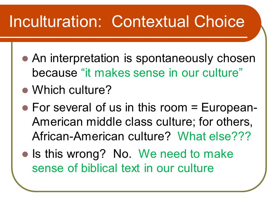 Inculturation: Contextual Choice An interpretation is spontaneously chosen because it makes sense in our culture Which culture.