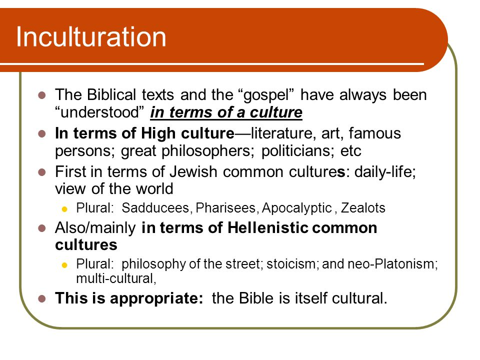 Inculturation The Biblical texts and the gospel have always been understood in terms of a culture In terms of High culture—literature, art, famous persons; great philosophers; politicians; etc First in terms of Jewish common cultures: daily-life; view of the world Plural: Sadducees, Pharisees, Apocalyptic, Zealots Also/mainly in terms of Hellenistic common cultures Plural: philosophy of the street; stoicism; and neo-Platonism; multi-cultural, This is appropriate: the Bible is itself cultural.