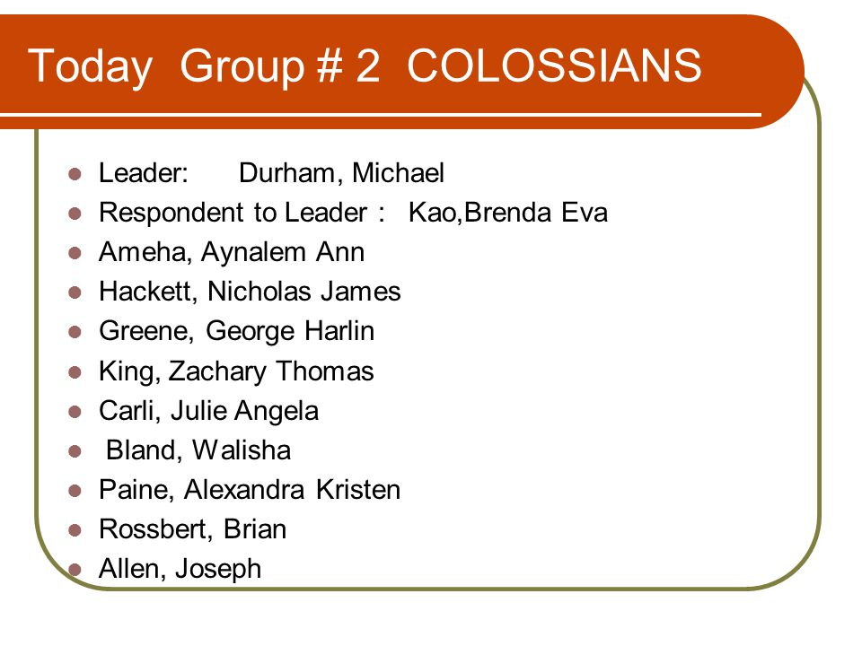 Today Group # 2 COLOSSIANS Leader: Durham, Michael Respondent to Leader : Kao,Brenda Eva Ameha, Aynalem Ann Hackett, Nicholas James Greene, George Harlin King, Zachary Thomas Carli, Julie Angela Bland, Walisha Paine, Alexandra Kristen Rossbert, Brian Allen, Joseph