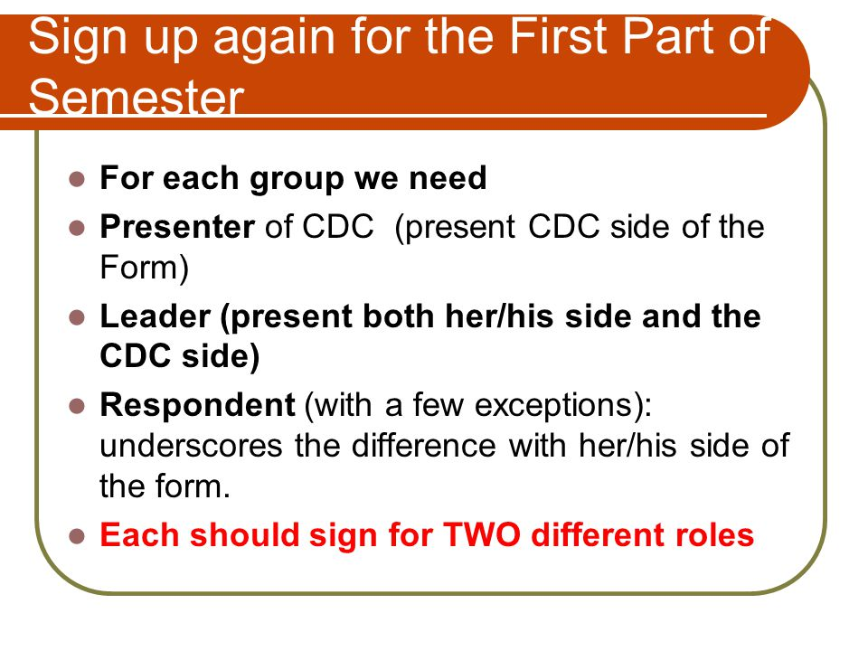 Sign up again for the First Part of Semester For each group we need Presenter of CDC (present CDC side of the Form) Leader (present both her/his side and the CDC side) Respondent (with a few exceptions): underscores the difference with her/his side of the form.