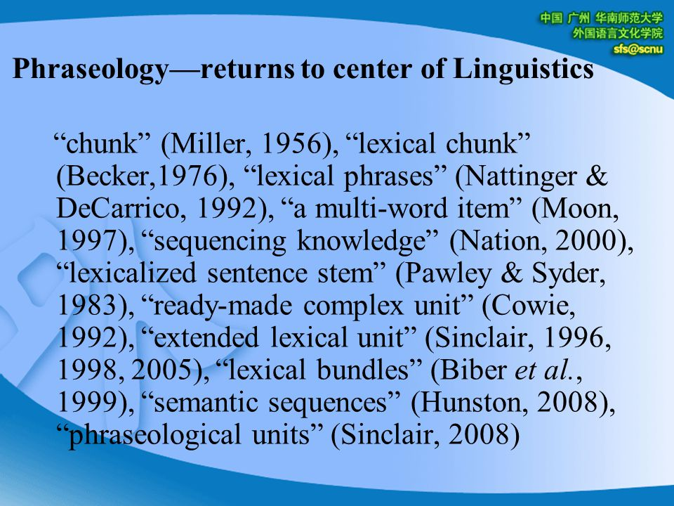 Phraseology—returns to center of Linguistics chunk (Miller, 1956), lexical chunk (Becker,1976), lexical phrases (Nattinger & DeCarrico, 1992), a multi-word item (Moon, 1997), sequencing knowledge (Nation, 2000), lexicalized sentence stem (Pawley & Syder, 1983), ready-made complex unit (Cowie, 1992), extended lexical unit (Sinclair, 1996, 1998, 2005), lexical bundles (Biber et al., 1999), semantic sequences (Hunston, 2008), phraseological units (Sinclair, 2008)