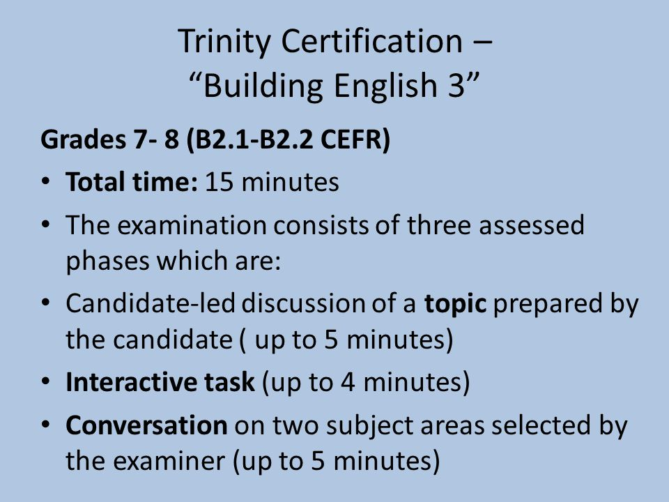 """Trinity Certification – """"Building English 3"""" Grades 7- 8 (B2.1-B2.2 CEFR) Total time: 15 minutes The examination consists of three assessed phases whi"""