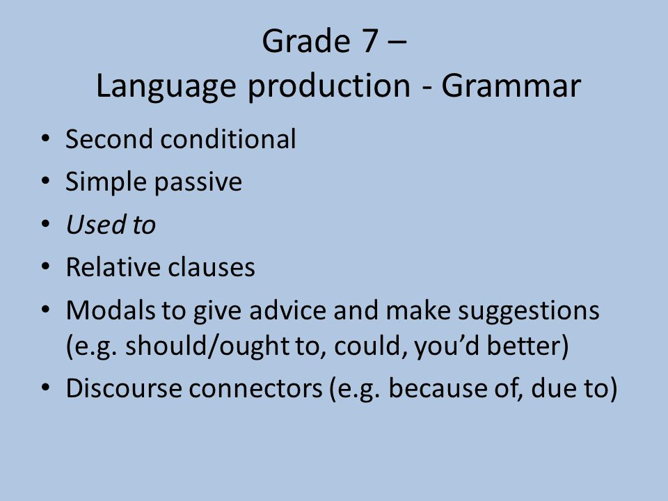 Grade 7 – Communicative skills - Functions Giving advice and highlighting advantages and disadvantages Make suggestions Describing past habits Expressing possibility and uncertainty Eliciting further information and expansion of ideas and opinions Expressing agreement and disagreement