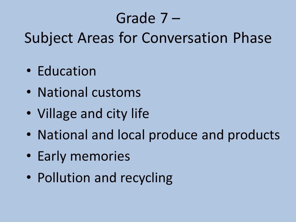 Grade 7 – Subject Areas for Conversation Phase Education National customs Village and city life National and local produce and products Early memories