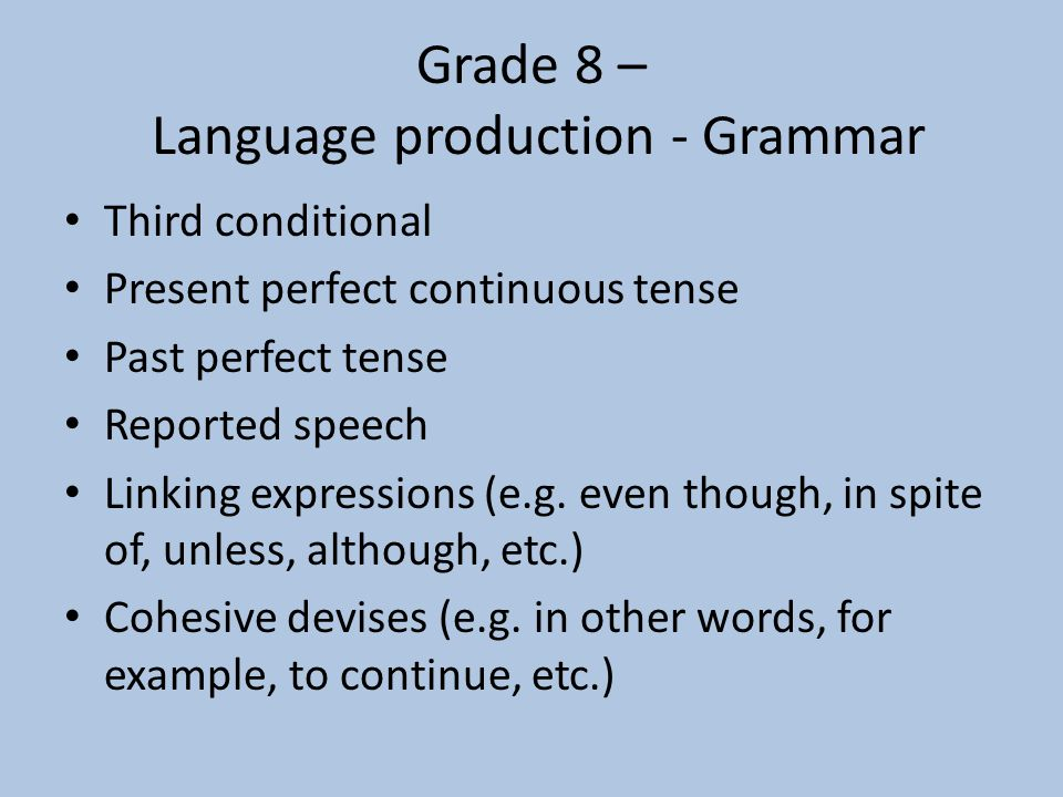 Grade 8 – Language production - Grammar Third conditional Present perfect continuous tense Past perfect tense Reported speech Linking expressions (e.g