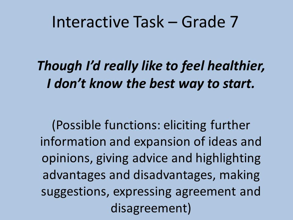 Interactive Task – Grade 7 Though I'd really like to feel healthier, I don't know the best way to start. (Possible functions: eliciting further inform