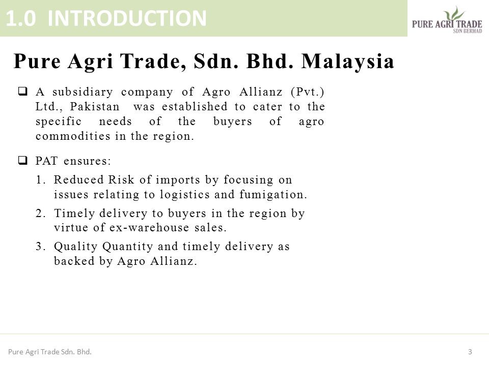 3 1.0 INTRODUCTION Pure Agri Trade, Sdn. Bhd. Malaysia  A subsidiary company of Agro Allianz (Pvt.) Ltd., Pakistan was established to cater to the sp