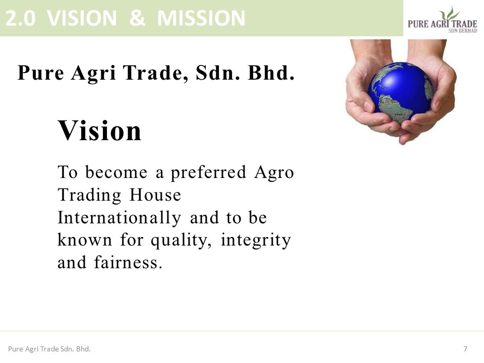 Vision To become a preferred Agro Trading House Internationally and to be known for quality, integrity and fairness. 7 2.0 VISION & MISSION Pure Agri