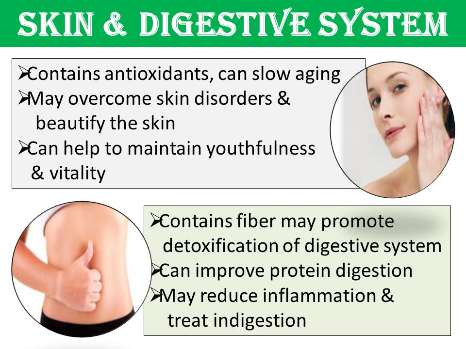 SKIN & DIGESTIVE SYSTEM  Contains antioxidants, can slow aging  May overcome skin disorders & beautify the skin  Can help to maintain youthfulness