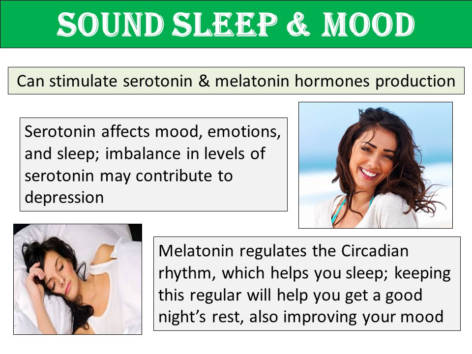 Sound sleep & MOOD Can stimulate serotonin & melatonin hormones production Serotonin affects mood, emotions, and sleep; imbalance in levels of seroton