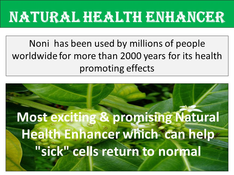 Natural Health enhancer Noni has been used by millions of people worldwide for more than 2000 years for its health promoting effects Most exciting & p
