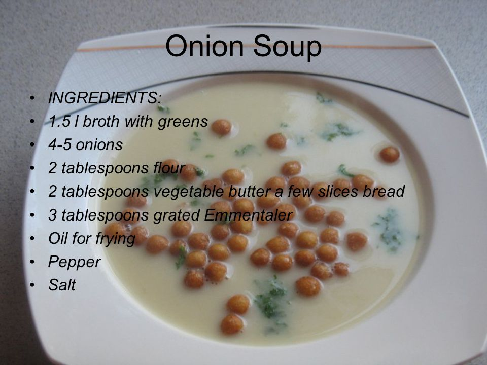 Onion Soup INGREDIENTS: 1.5 l broth with greens 4-5 onions 2 tablespoons flour 2 tablespoons vegetable butter a few slices bread 3 tablespoons grated Emmentaler Oil for frying Pepper Salt