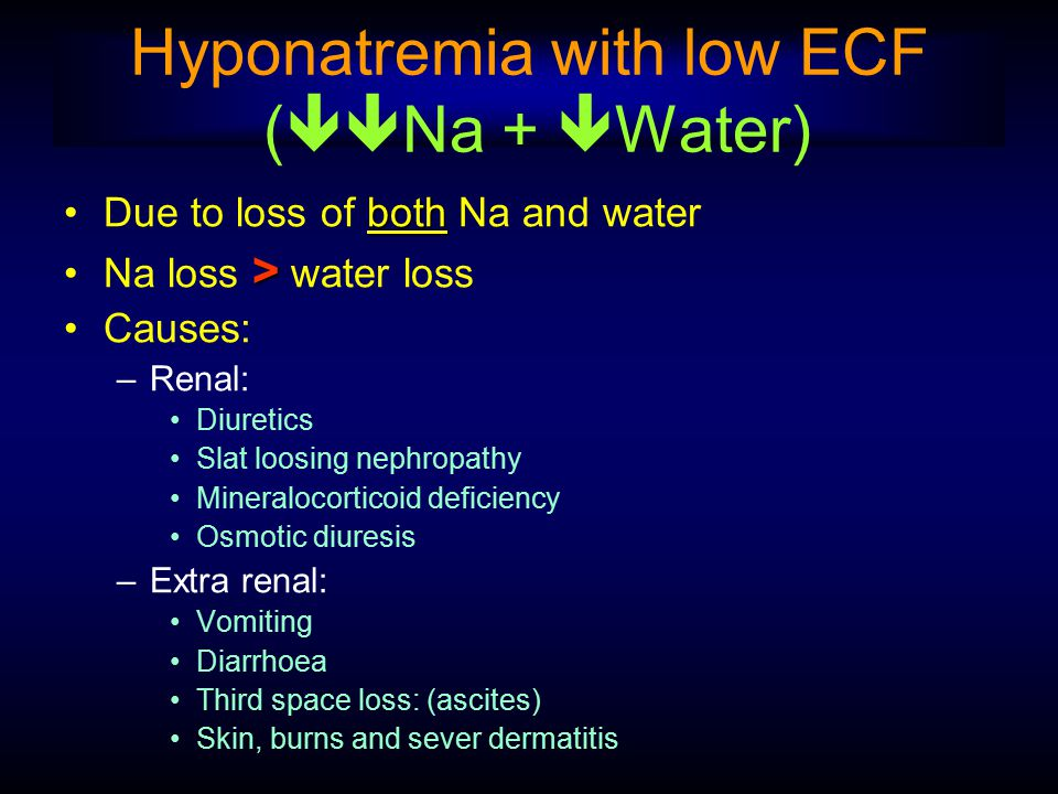 Hyponatremia with low ECF (  Na +  Water) bothDue to loss of both Na and water >Na loss > water loss Causes: –Renal: Diuretics Slat loosing nephrop