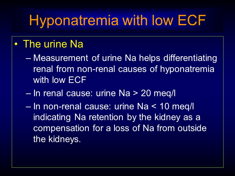 Hyponatremia with low ECF The urine Na –Measurement of urine Na helps differentiating renal from non-renal causes of hyponatremia with low ECF –In ren