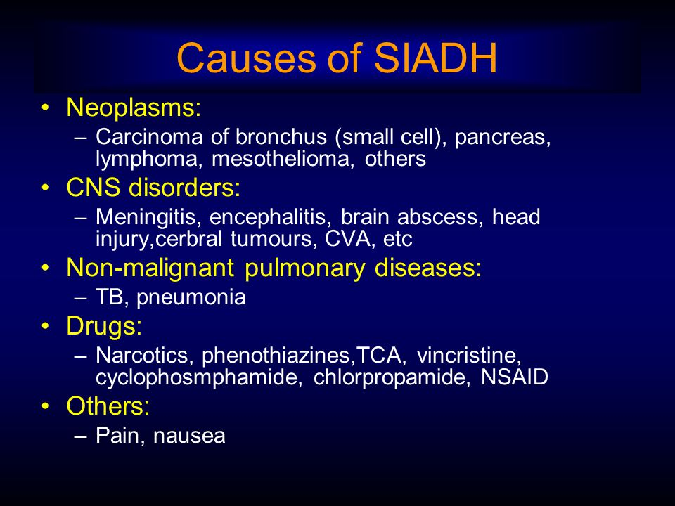 Causes of SIADH Neoplasms: –Carcinoma of bronchus (small cell), pancreas, lymphoma, mesothelioma, others CNS disorders: –Meningitis, encephalitis, brain abscess, head injury,cerbral tumours, CVA, etc Non-malignant pulmonary diseases: –TB, pneumonia Drugs: –Narcotics, phenothiazines,TCA, vincristine, cyclophosmphamide, chlorpropamide, NSAID Others: –Pain, nausea