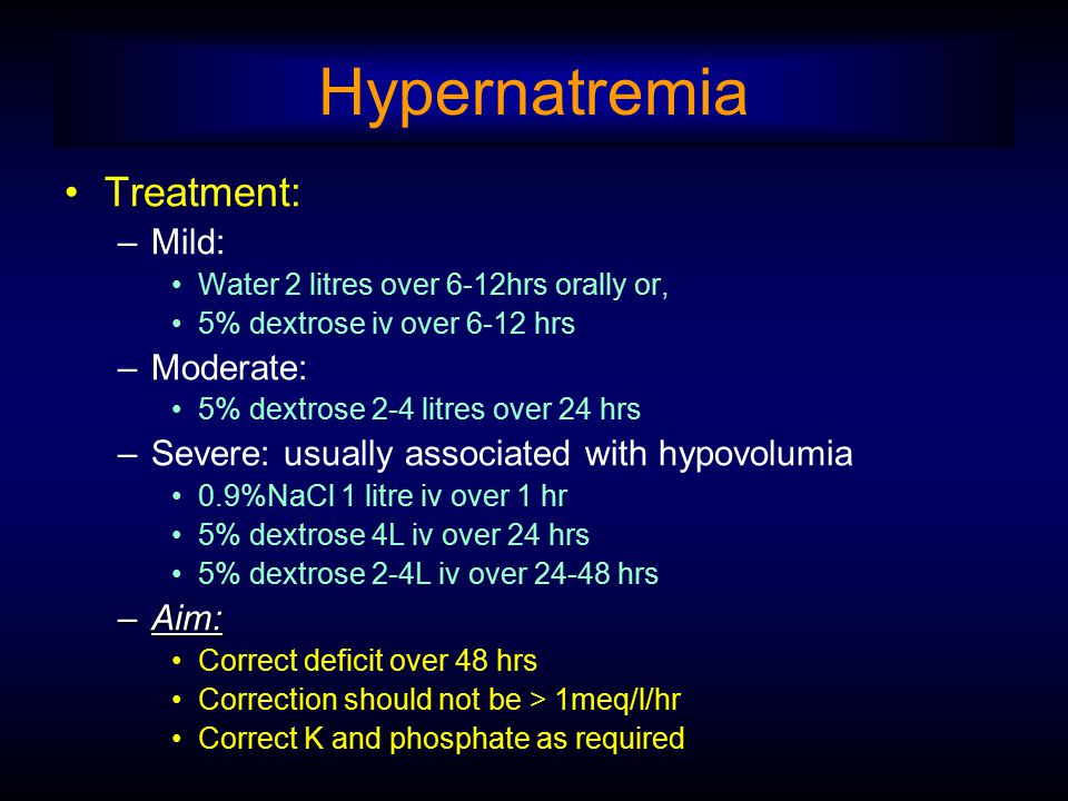Hypernatremia Treatment: –Mild: Water 2 litres over 6-12hrs orally or, 5% dextrose iv over 6-12 hrs –Moderate: 5% dextrose 2-4 litres over 24 hrs –Sev