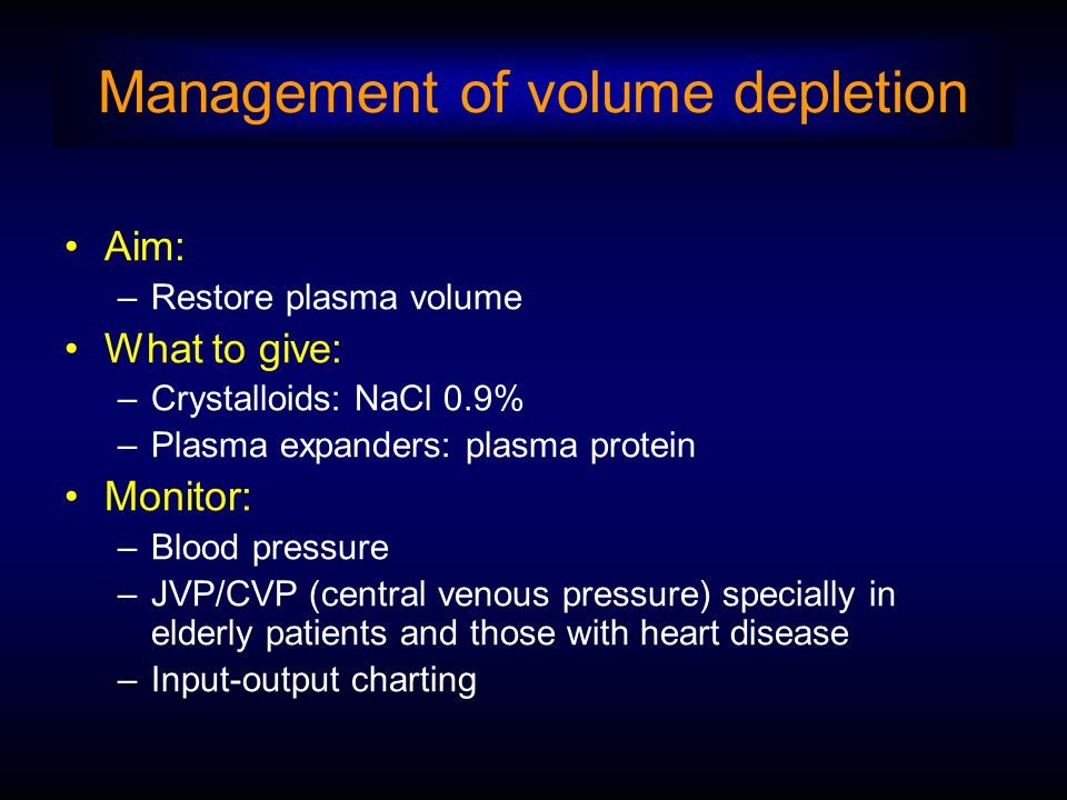 Management of volume depletion Aim: –Restore plasma volume What to give: –Crystalloids: NaCl 0.9% –Plasma expanders: plasma protein Monitor: –Blood pr