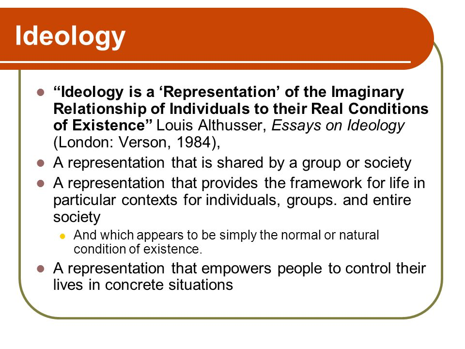 Ideology Ideology is a 'Representation' of the Imaginary Relationship of Individuals to their Real Conditions of Existence Louis Althusser, Essays on Ideology (London: Verson, 1984), A representation that is shared by a group or society A representation that provides the framework for life in particular contexts for individuals, groups.
