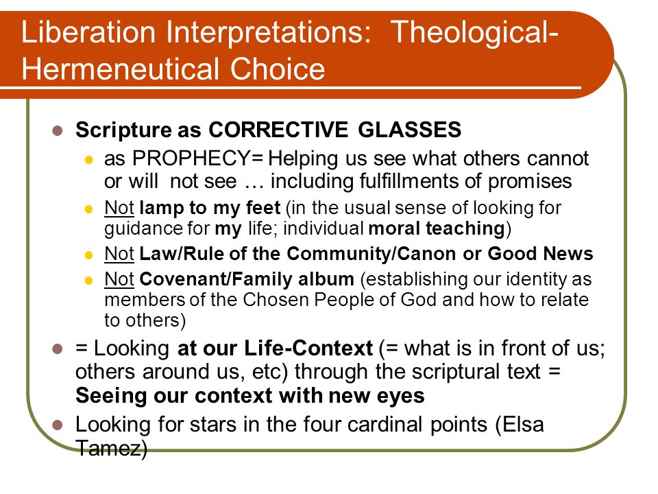 Liberation Interpretations: Theological- Hermeneutical Choice Scripture as CORRECTIVE GLASSES as PROPHECY= Helping us see what others cannot or will not see … including fulfillments of promises Not lamp to my feet (in the usual sense of looking for guidance for my life; individual moral teaching) Not Law/Rule of the Community/Canon or Good News Not Covenant/Family album (establishing our identity as members of the Chosen People of God and how to relate to others) = Looking at our Life-Context (= what is in front of us; others around us, etc) through the scriptural text = Seeing our context with new eyes Looking for stars in the four cardinal points (Elsa Tamez)