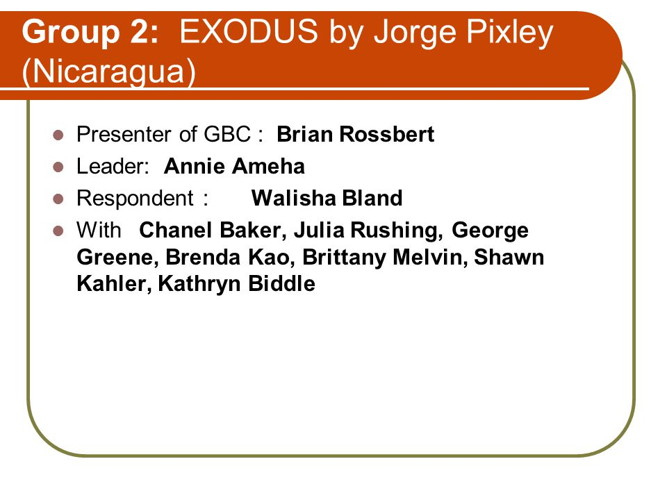 Group 2: EXODUS by Jorge Pixley (Nicaragua) Presenter of GBC : Brian Rossbert Leader: Annie Ameha Respondent : Walisha Bland With Chanel Baker, Julia Rushing, George Greene, Brenda Kao, Brittany Melvin, Shawn Kahler, Kathryn Biddle
