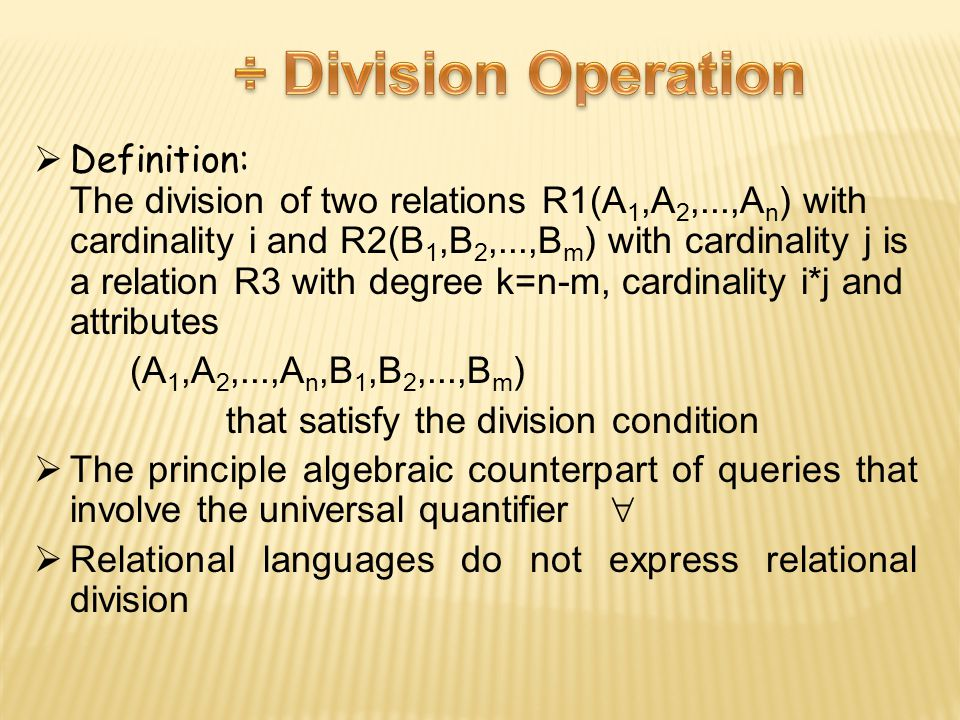  Definition: The division of two relations R1(A 1,A 2,...,A n ) with cardinality i and R2(B 1,B 2,...,B m ) with cardinality j is a relation R3 with degree k=n-m, cardinality i*j and attributes (A 1,A 2,...,A n,B 1,B 2,...,B m ) that satisfy the division condition  The principle algebraic counterpart of queries that involve the universal quantifier   Relational languages do not express relational division