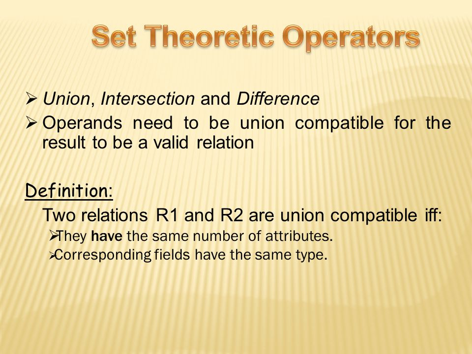  Union, Intersection and Difference  Operands need to be union compatible for the result to be a valid relation Definition : Two relations R1 and R2 are union compatible iff:  They have the same number of attributes.