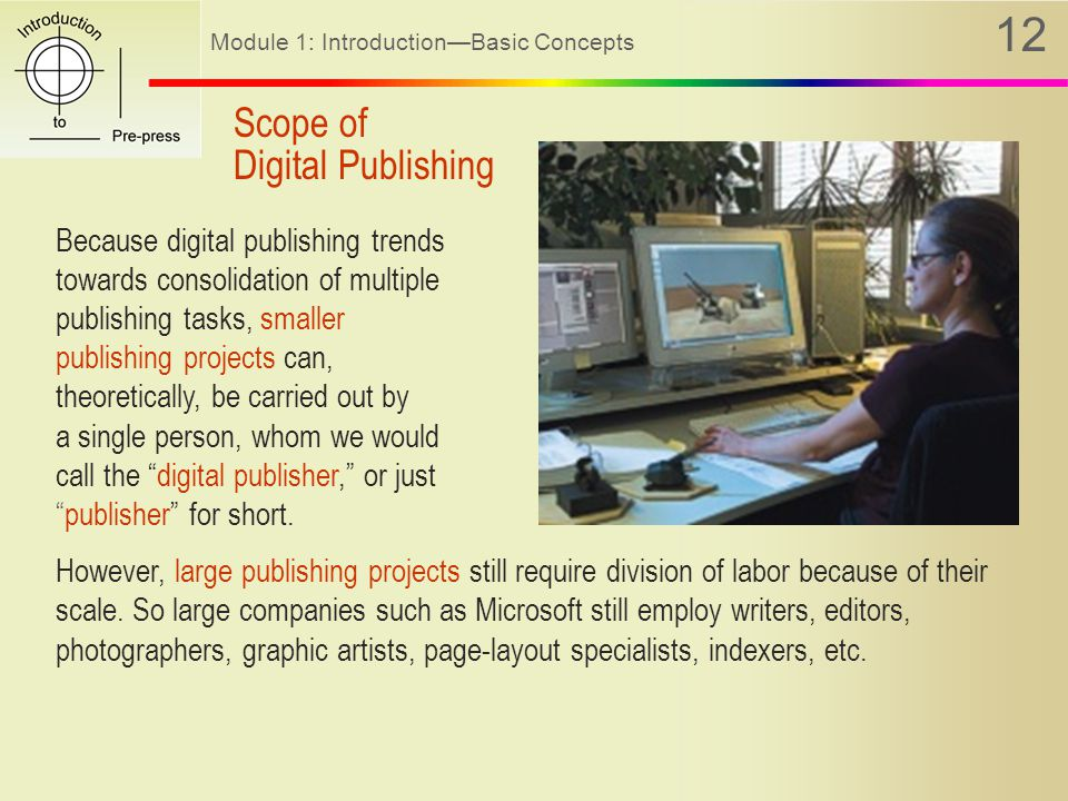 Module 1: Introduction—Basic Concepts 12 Because digital publishing trends towards consolidation of multiple publishing tasks, smaller publishing projects can, theoretically, be carried out by a single person, whom we would call the digital publisher, or just publisher for short.