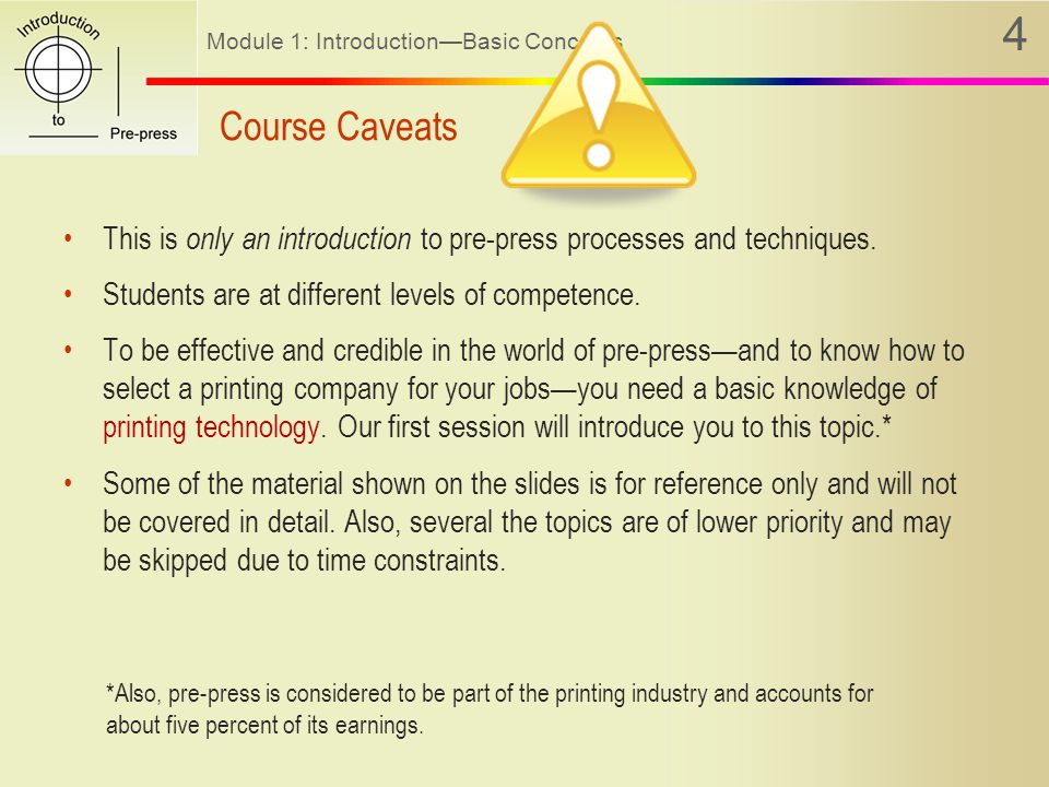Module 1: Introduction—Basic Concepts 4 Course Caveats This is only an introduction to pre-press processes and techniques.