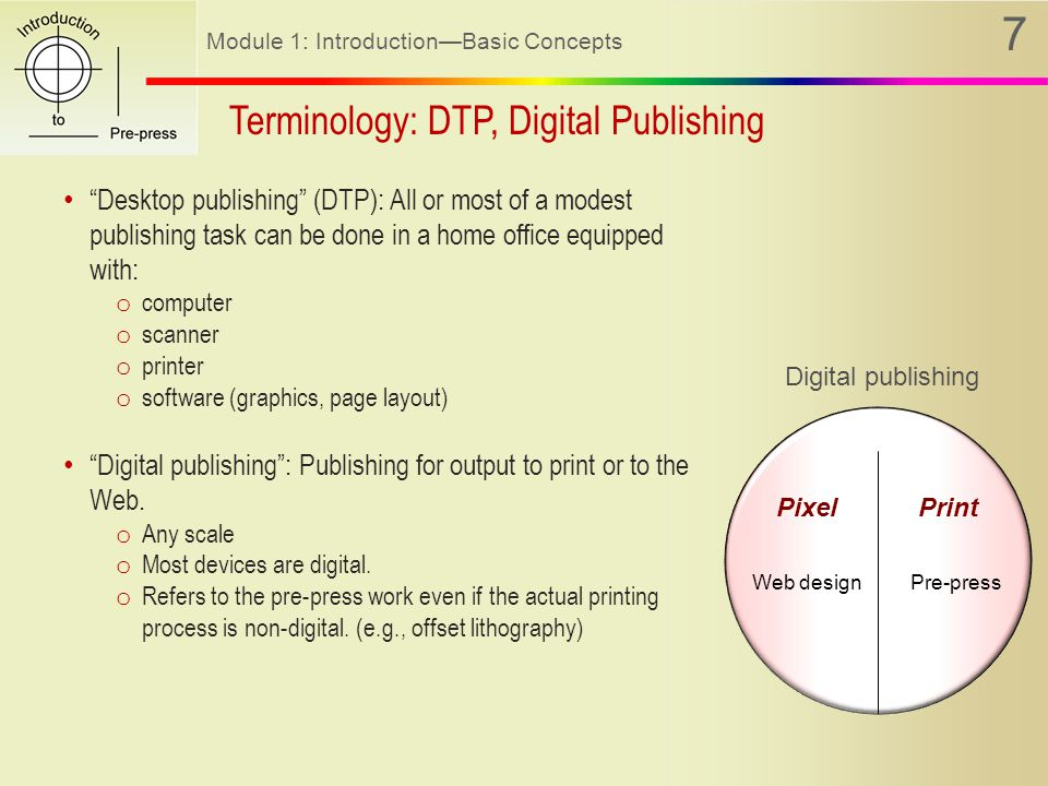 Module 1: Introduction—Basic Concepts 7 Terminology: DTP, Digital Publishing Desktop publishing (DTP): All or most of a modest publishing task can be done in a home office equipped with: o computer o scanner o printer o software (graphics, page layout) Digital publishing : Publishing for output to print or to the Web.