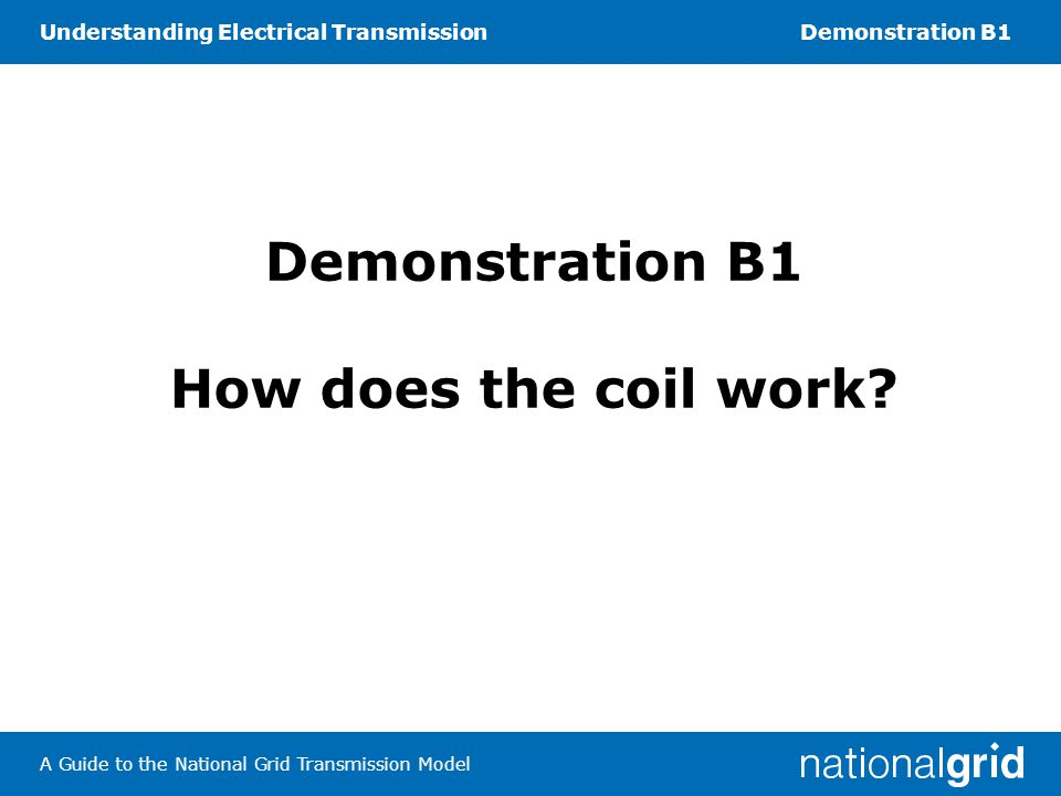 Understanding Electrical TransmissionDemonstration B1 A Guide to the National Grid Transmission Model Demonstration B1 How does the coil work