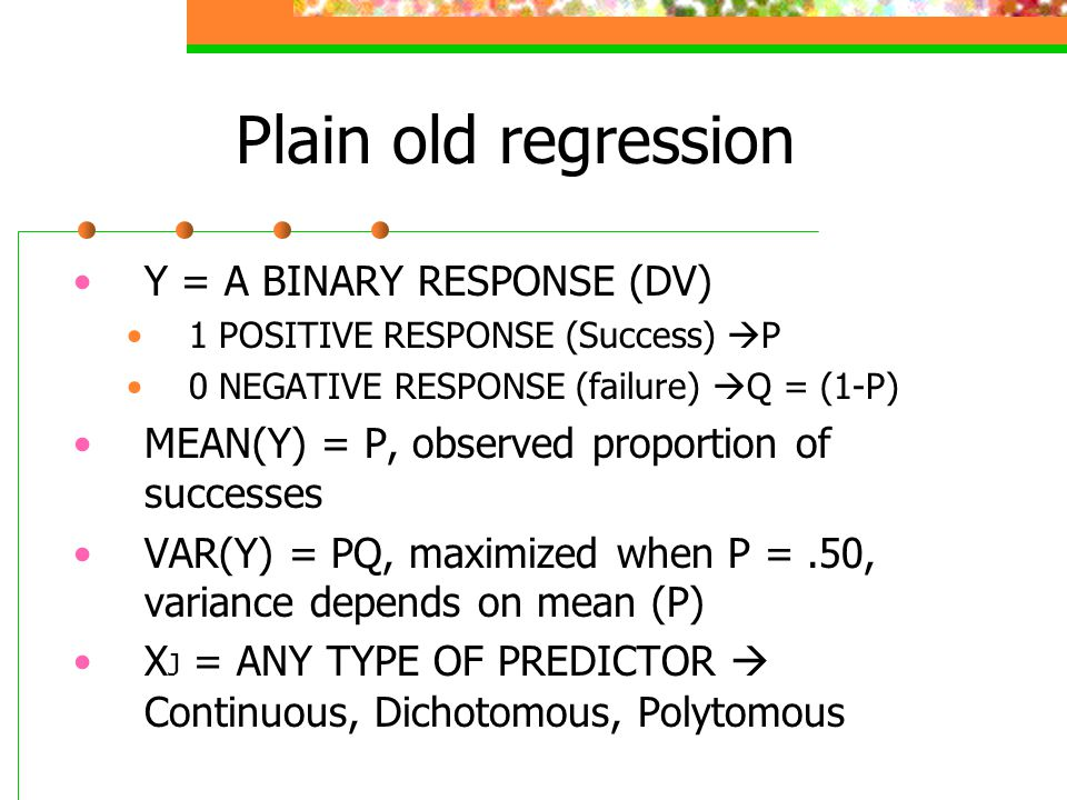 Plain old regression Y = A BINARY RESPONSE (DV) 1 POSITIVE RESPONSE (Success)  P 0 NEGATIVE RESPONSE (failure)  Q = (1-P) MEAN(Y) = P, observed prop
