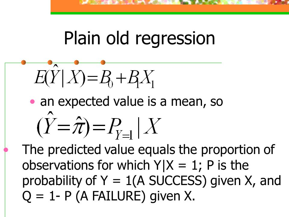 Plain old regression an expected value is a mean, so The predicted value equals the proportion of observations for which Y|X = 1; P is the probability