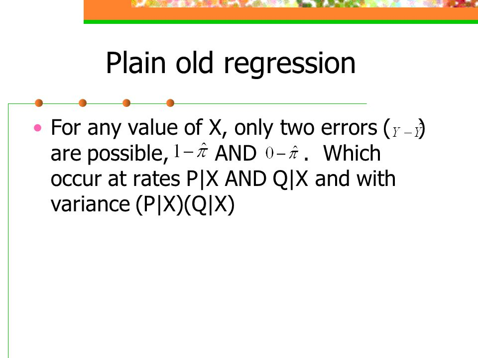 Plain old regression For any value of X, only two errors ( ) are possible, AND. Which occur at rates P|X AND Q|X and with variance (P|X)(Q|X)