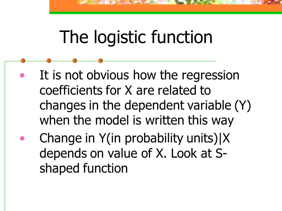 The logistic function It is not obvious how the regression coefficients for X are related to changes in the dependent variable (Y) when the model is w