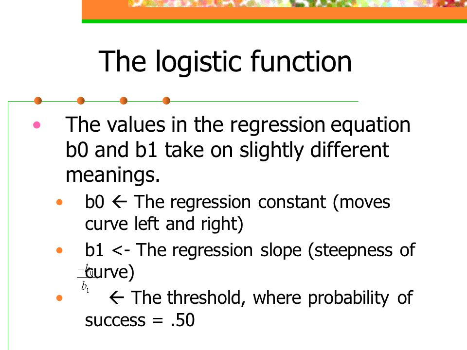 The logistic function The values in the regression equation b0 and b1 take on slightly different meanings. b0  The regression constant (moves curve l