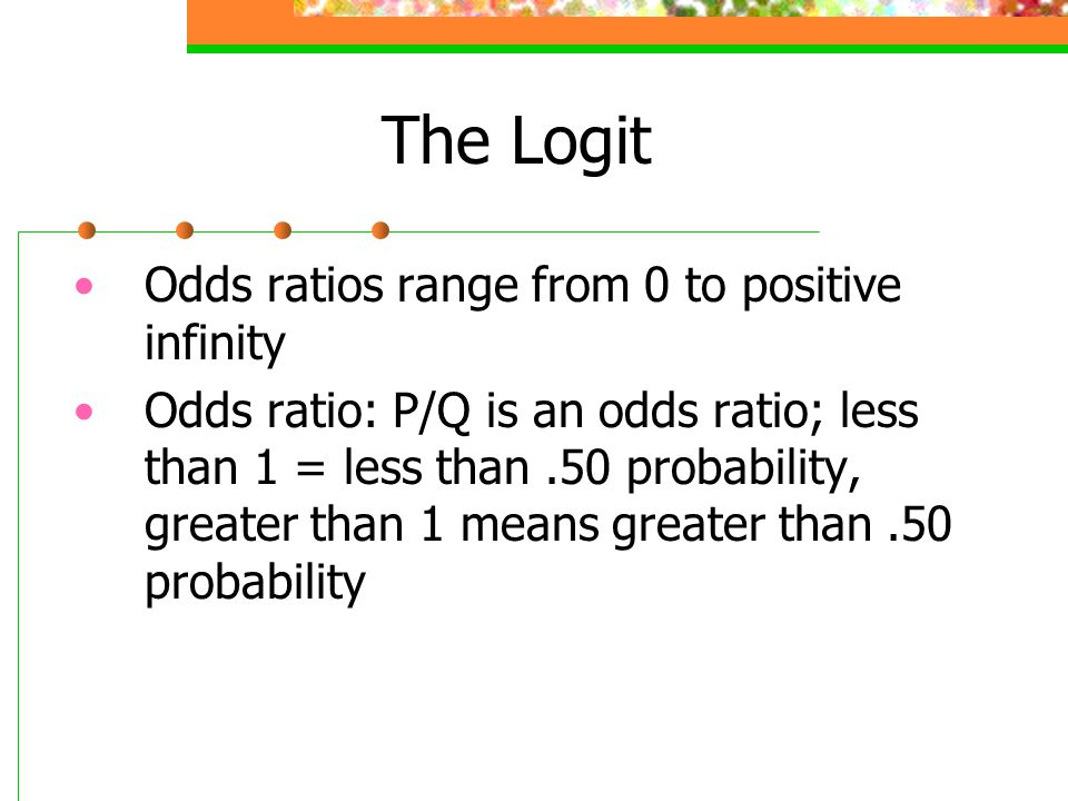 The Logit Odds ratios range from 0 to positive infinity Odds ratio: P/Q is an odds ratio; less than 1 = less than.50 probability, greater than 1 means