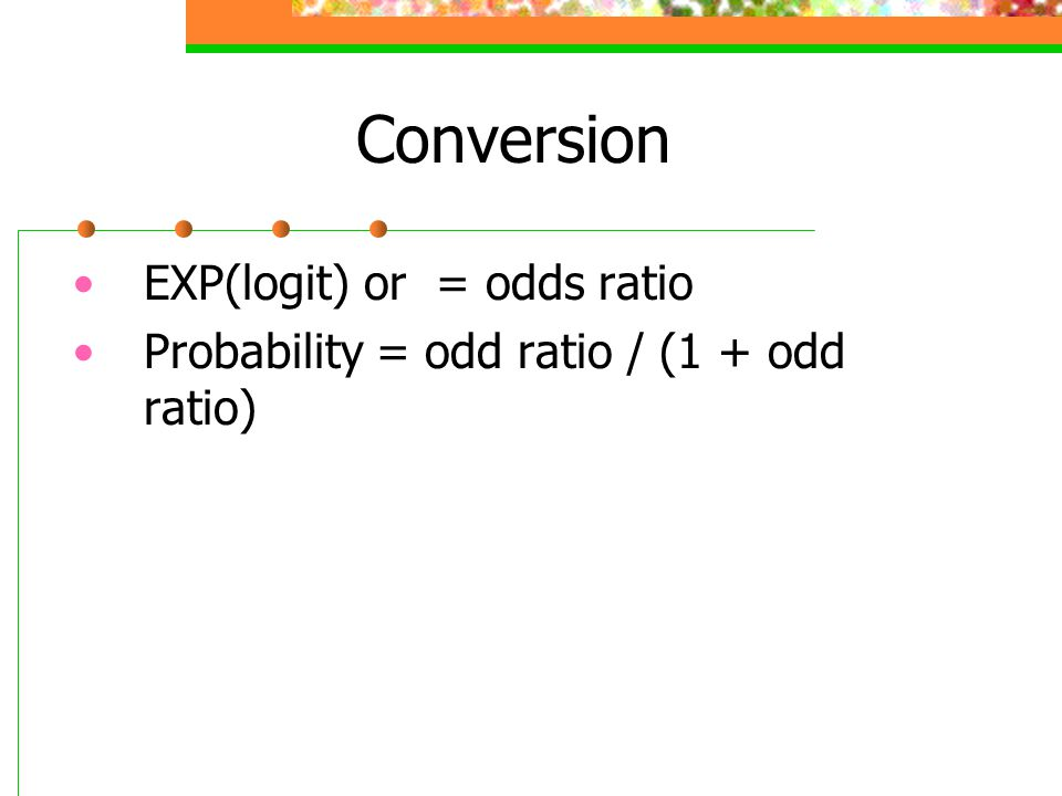 Conversion EXP(logit) or = odds ratio Probability = odd ratio / (1 + odd ratio)