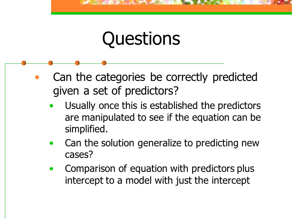 Questions Can the categories be correctly predicted given a set of predictors? Usually once this is established the predictors are manipulated to see