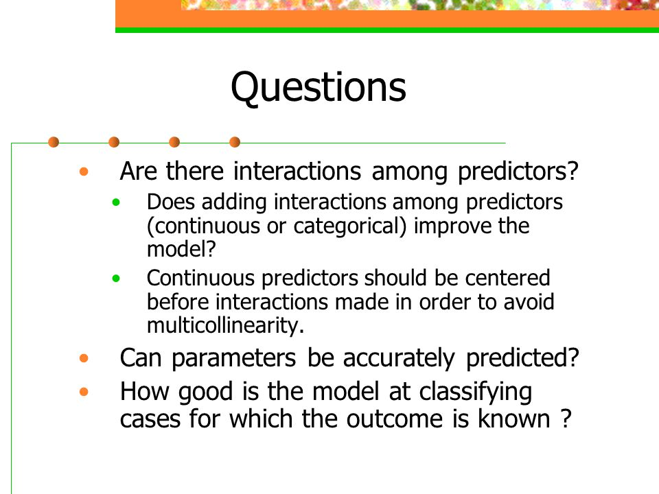 Questions Are there interactions among predictors? Does adding interactions among predictors (continuous or categorical) improve the model? Continuous