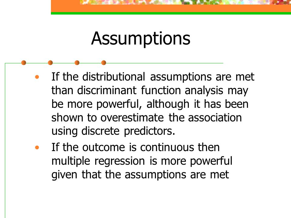 Assumptions If the distributional assumptions are met than discriminant function analysis may be more powerful, although it has been shown to overesti