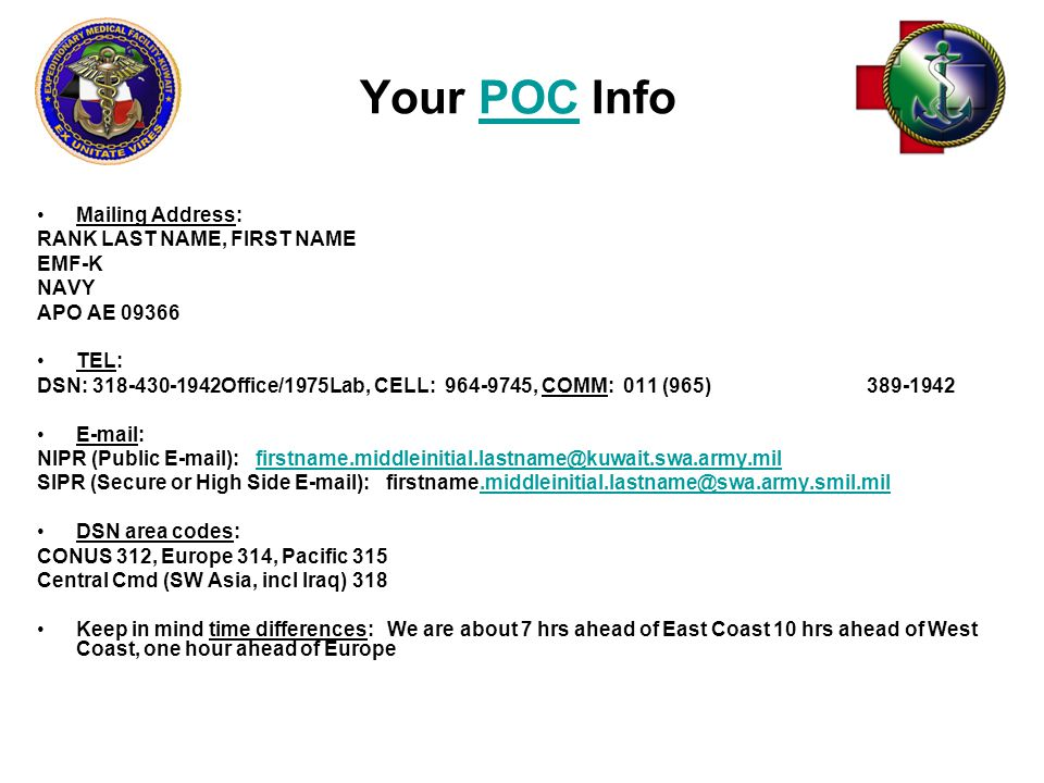 Your POC InfoPOC Mailing Address: RANK LAST NAME, FIRST NAME EMF-K NAVY APO AE 09366 TEL: DSN: 318-430-1942Office/1975Lab, CELL: 964-9745, COMM: 011 (965) 389-1942 E-mail: NIPR (Public E-mail): firstname.middleinitial.lastname@kuwait.swa.army.milfirstname.middleinitial.lastname@kuwait.swa.army.mil SIPR (Secure or High Side E-mail): firstname.middleinitial.lastname@swa.army.smil.mil.middleinitial.lastname@swa.army.smil.mil DSN area codes: CONUS 312, Europe 314, Pacific 315 Central Cmd (SW Asia, incl Iraq) 318 Keep in mind time differences: We are about 7 hrs ahead of East Coast 10 hrs ahead of West Coast, one hour ahead of Europe